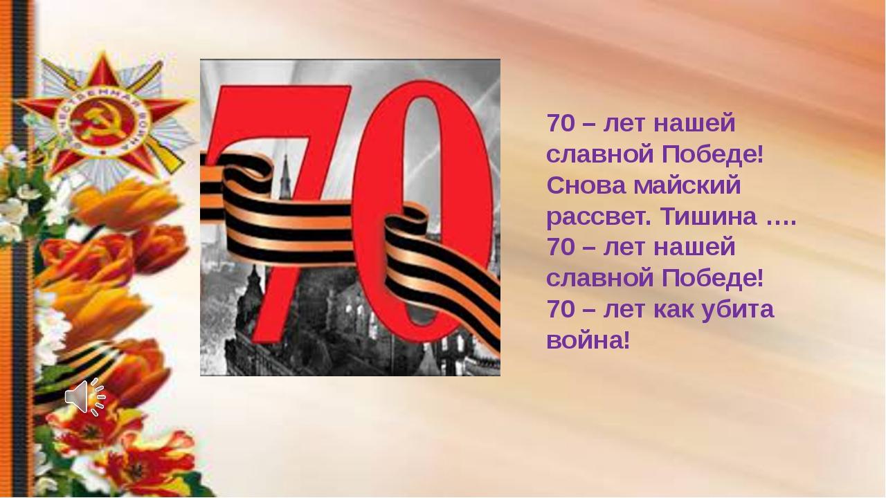 70 – лет нашей славной Победе! Снова майский рассвет. Тишина …. 70 – лет наше...