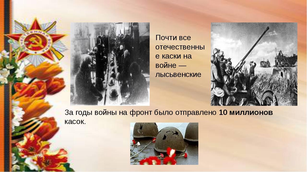 Почти все отечественные каски на войне — лысьвенские За годы войны на фронт б...