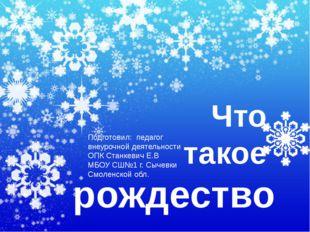 Что такое рождество Подготовил: педагог внеурочной деятельности ОПК Станкеви
