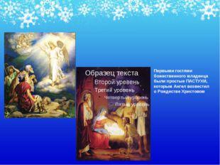 Первыми гостями божественного младенца были простые ПАСТУХИ, которым Ангел во