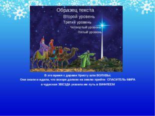 В это время с дарами Христу шли ВОЛХВЫ. Они знали и ждали, что вскоре должен