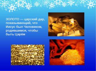 ЗОЛОТО — царский дар, показывающий, что Иисус был Человеком, родившимся, чтоб