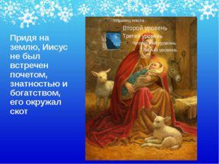 Придя на землю, Иисус не был встречен почетом, знатностью и богатством, его о