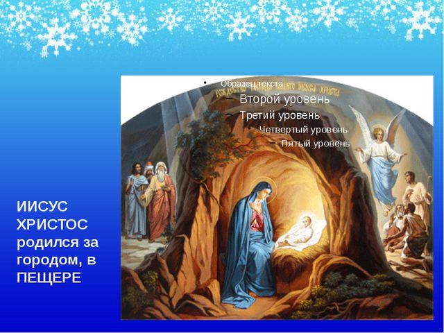 ИИСУС ХРИСТОС родился за городом, в ПЕЩЕРЕ