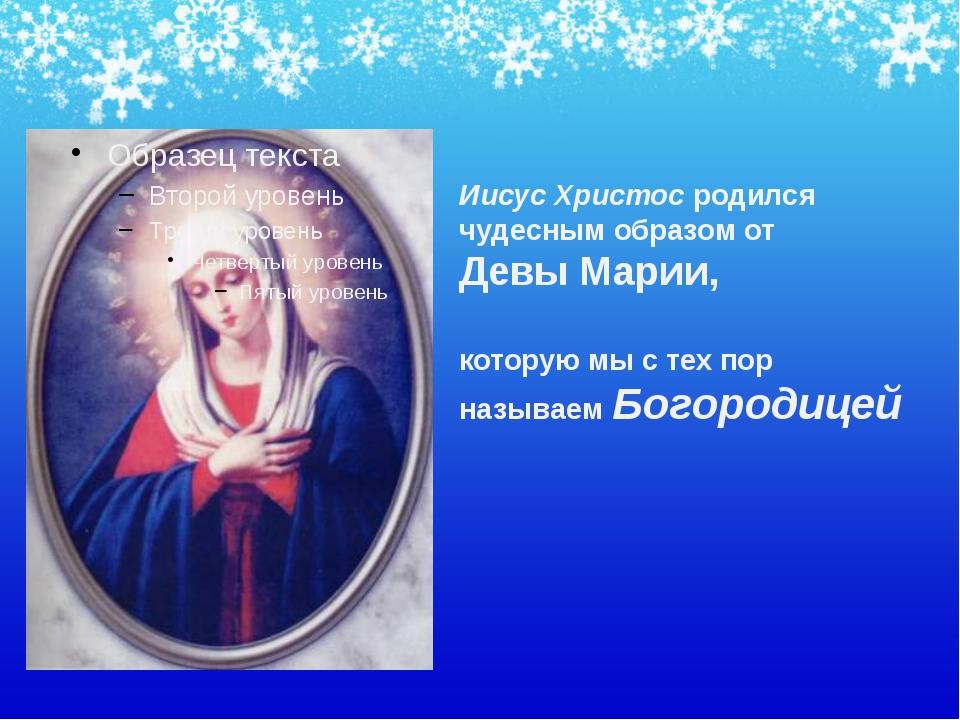 Иисус Христос родился чудесным образом от Девы Марии, которую мы с тех пор на...