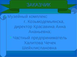 ЗАКАЗЧИК Музейный комплекс г. Козьмодемьянска, директор Красавина Анна Ананье
