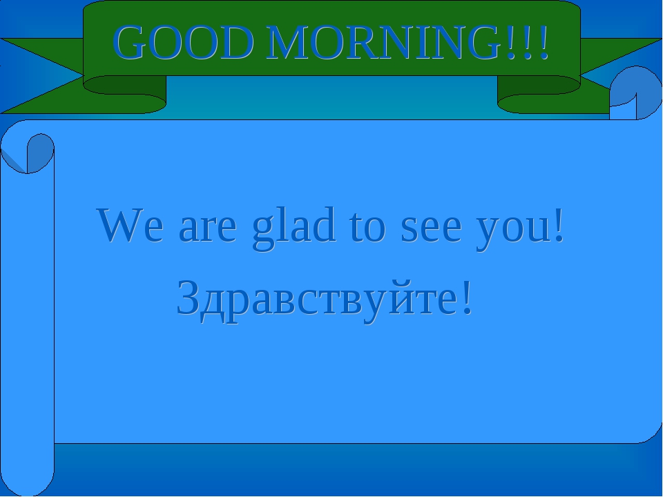 GOOD MORNING!!! We are glad to see you! Здравствуйте!