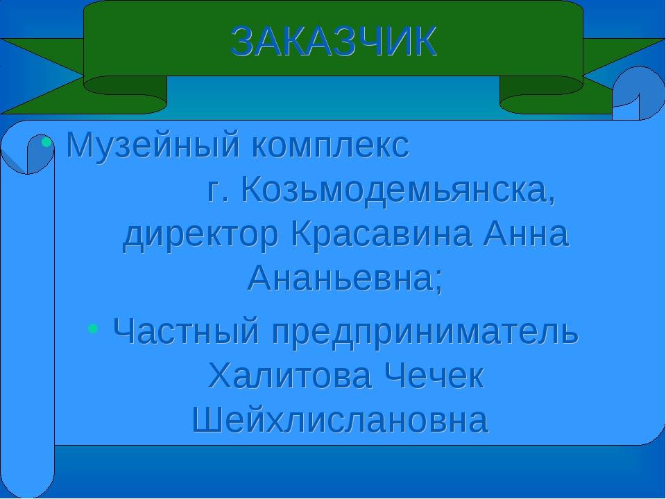 ЗАКАЗЧИК Музейный комплекс г. Козьмодемьянска, директор Красавина Анна Ананье...
