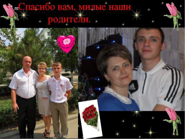 А тСпасибо вам, милые наши родители. еперь мы стали взрослыми… Одни из нас от...