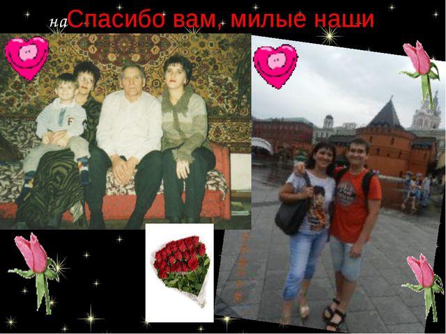 наСпасибо вам, милые наши родители. шли свое счастье и создали дружные семьи: