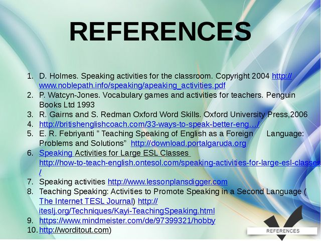 REFERENCES D. Holmes. Speaking activities for the classroom. Copyright 2004 h...