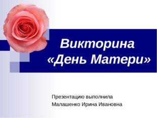 Викторина «День Матери» Презентацию выполнила Малашенко Ирина Ивановна