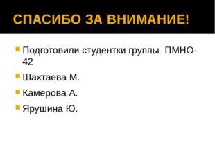 СПАСИБО ЗА ВНИМАНИЕ! Подготовили студентки группы ПМНО-42 Шахтаева М. Камеров