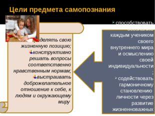 Цели предмета самопознания определять свою жизненную позицию; конструктивно р
