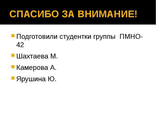 СПАСИБО ЗА ВНИМАНИЕ! Подготовили студентки группы ПМНО-42 Шахтаева М. Камеров...