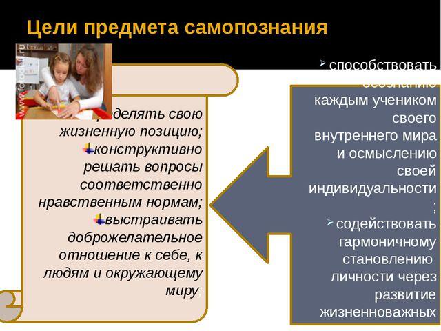 Цели предмета самопознания определять свою жизненную позицию; конструктивно р...