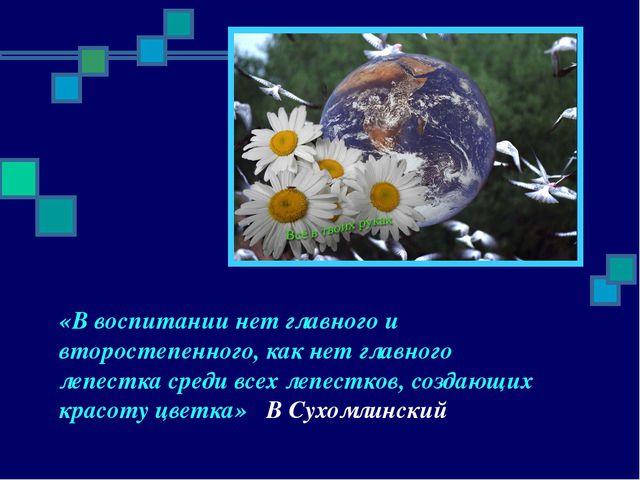 «В воспитании нет главного и второстепенного, как нет главного лепестка среди...
