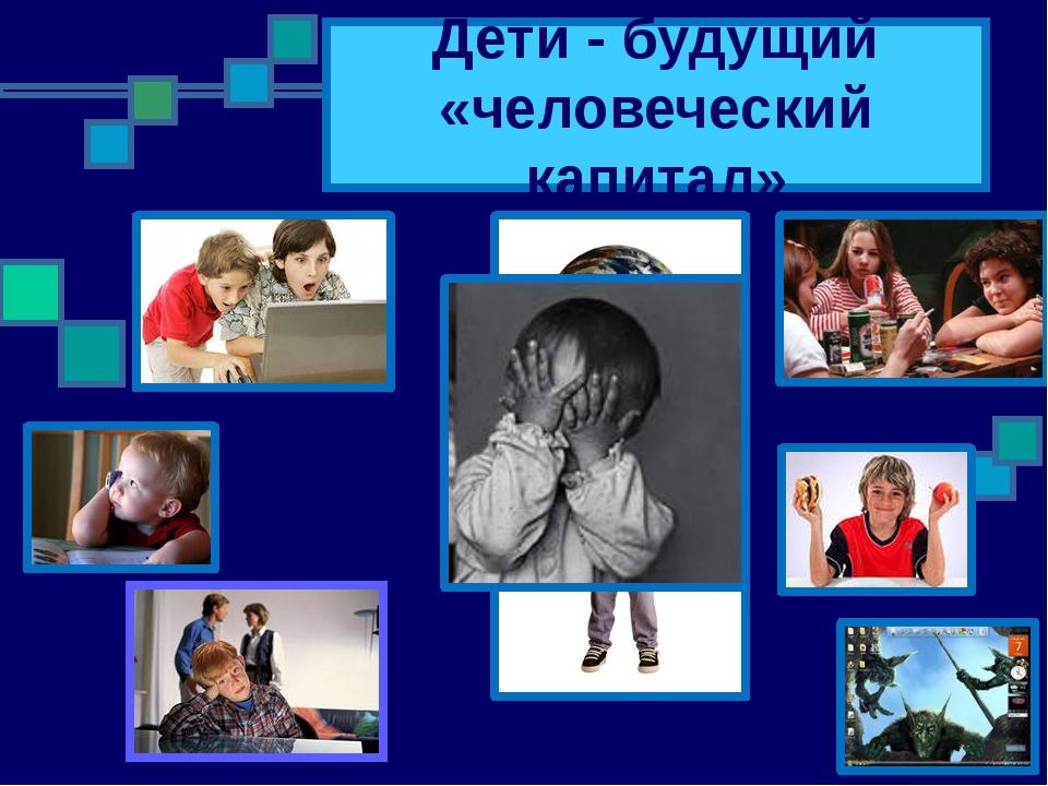 Дети - будущий «человеческий капитал»