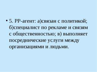 5. РР-агент: а)связан с политикой; б)специалист по рекламе и связям с общест