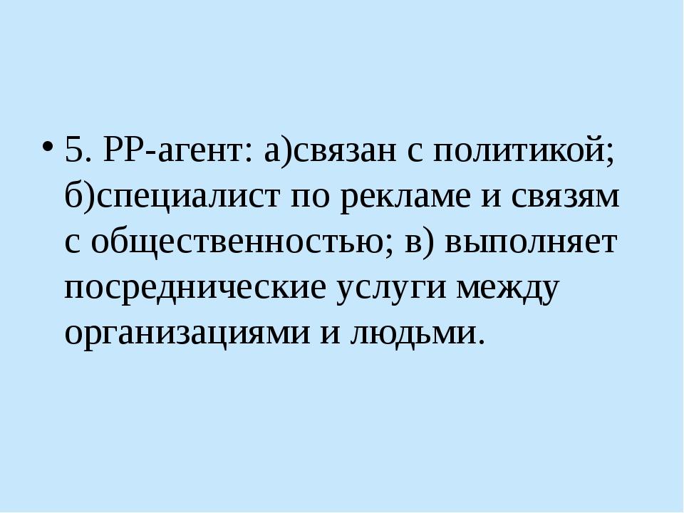 5. РР-агент: а)связан с политикой; б)специалист по рекламе и связям с общест...