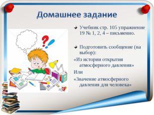 Учебник стр. 105 упражнение 19 № 1, 2, 4 – письменно. Подготовить сообщение (