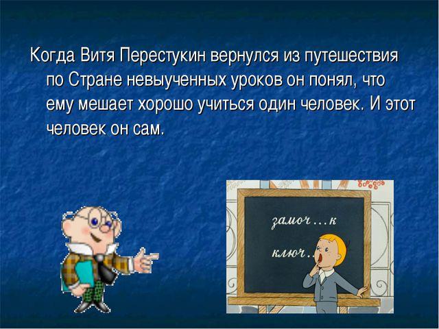 Когда Витя Перестукин вернулся из путешествия по Стране невыученных уроков он...