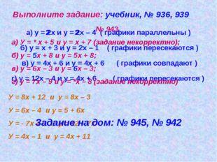 Выполните задание: учебник, № 936, 939 а) у = 2х и у = 2х – 4 ( графики парал
