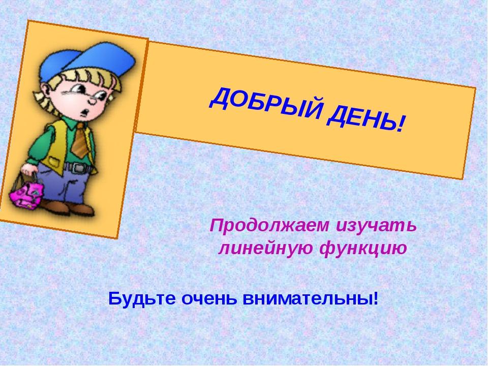 ДОБРЫЙ ДЕНЬ! Продолжаем изучать линейную функцию Будьте очень внимательны!