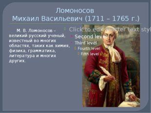 Ломоносов Михаил Васильевич (1711 – 1765 г.) М. В. Ломоносов – великий русск