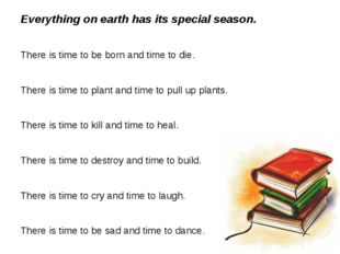 Everything on earth has its special season. There is time to be born and tim