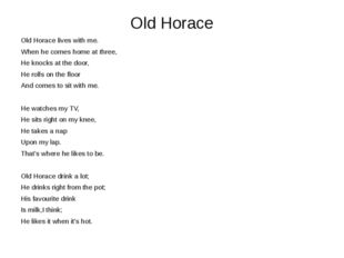 Old Horace Old Horace lives with me. When he comes home at three, He knocks a