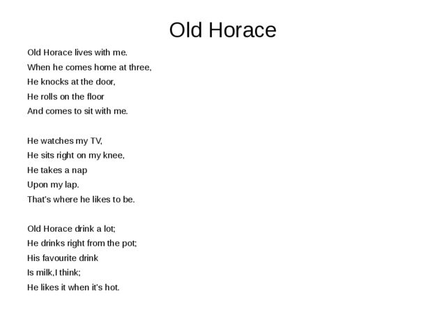 Old Horace Old Horace lives with me. When he comes home at three, He knocks a...