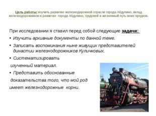 Цель работы: изучить развитие железнодорожной отрасли города Абдулино, вклад
