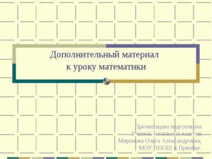 Дополнительный материал к уроку математики Презентацию подготовила Учитель на