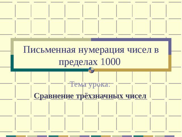 Письменная нумерация чисел в пределах 1000 Тема урока: Сравнение трёхзначных...