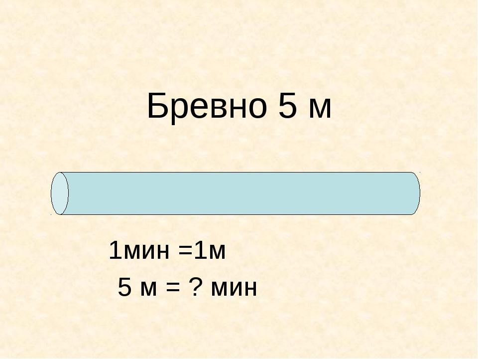 Бревно 5 м 1мин =1м 5 м = ? мин