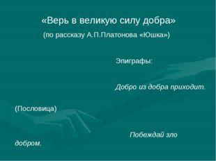 «Верь в великую силу добра» (по рассказу А.П.Платонова «Юшка») Эпиграфы: Доб