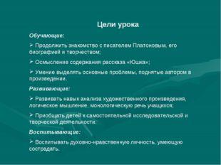 Цели урока Обучающие: Продолжить знакомство с писателем Платоновым, его биог