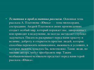 Тематика и проблематика рассказа.Основная тема рассказа А. Платонова «Юшка»
