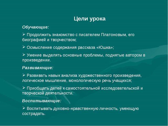 Цели урока Обучающие: Продолжить знакомство с писателем Платоновым, его биог...