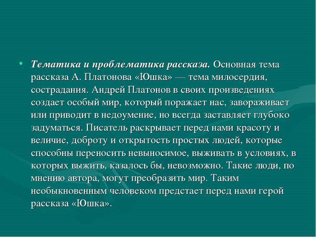 Тематика и проблематика рассказа.Основная тема рассказа А. Платонова «Юшка»...