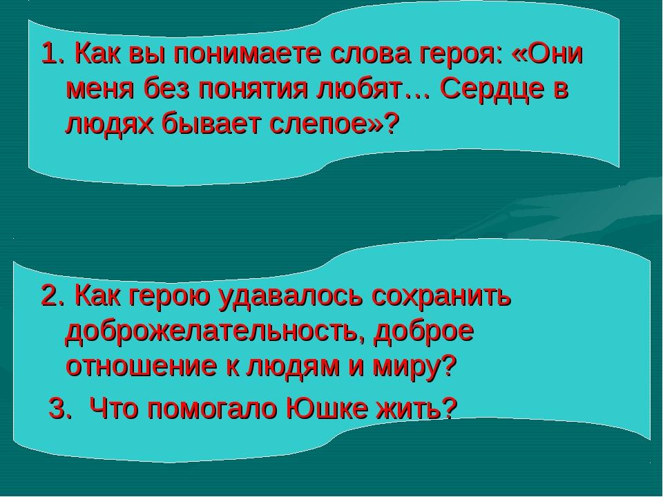 1. Как вы понимаете слова героя: «Они меня без понятия любят… Сердце в людях...