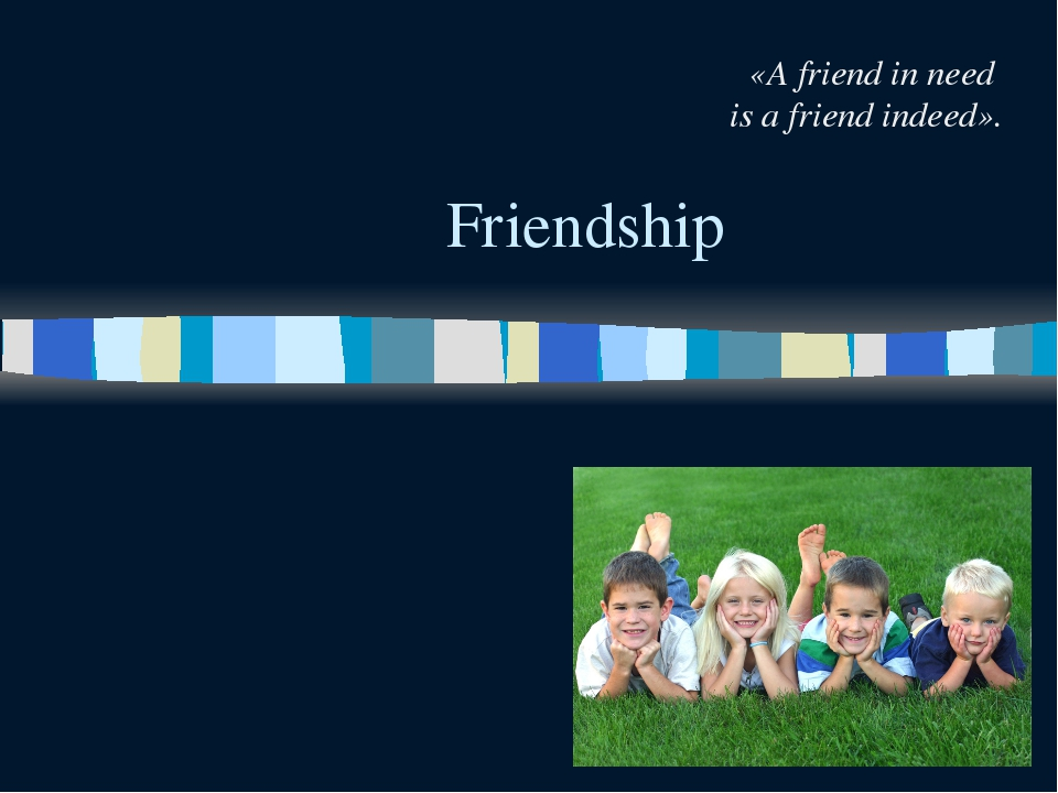 Friendship «A friend in need is a friend indeed».