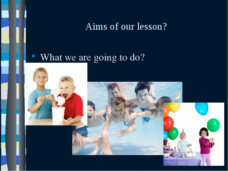Aims of our lesson? What we are going to do?