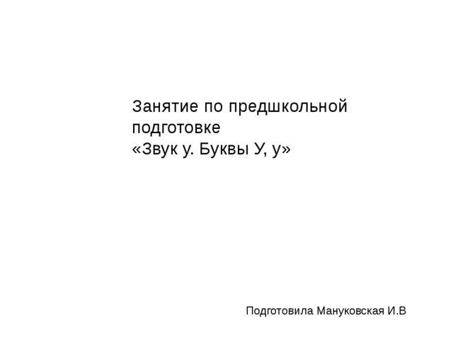 Занятие по предшкольной подготовке «Звук у. Буквы У, у» Подготовила Мануковск...