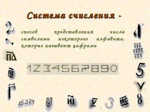 Система счисления - способ представления числа символами некоторого алфавита,