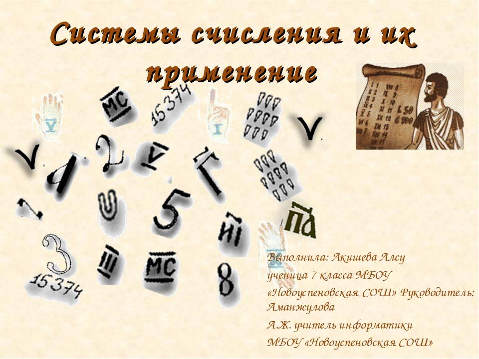 Системы счисления и их применение Выполнила: Акишева Алсу ученица 7 класса МБ...