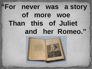 """For never was a story of more woe Than this of Juliet and her Romeo."""