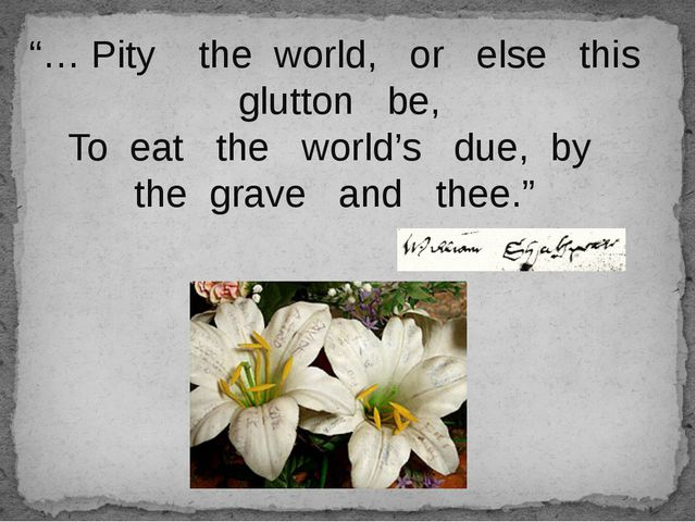 """… Pity the world, or else this glutton be, To eat the world's due, by the g..."