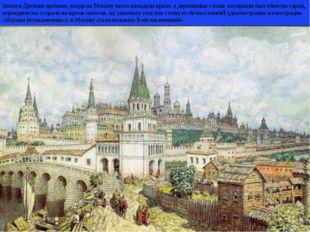 Затем в Древние времена, когда на Москву часто нападали враги, а деревянные с
